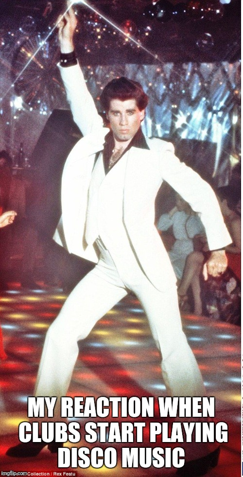 MY REACTION WHEN CLUBS START PLAYING DISCO MUSIC | image tagged in saturday night fever | made w/ Imgflip meme maker