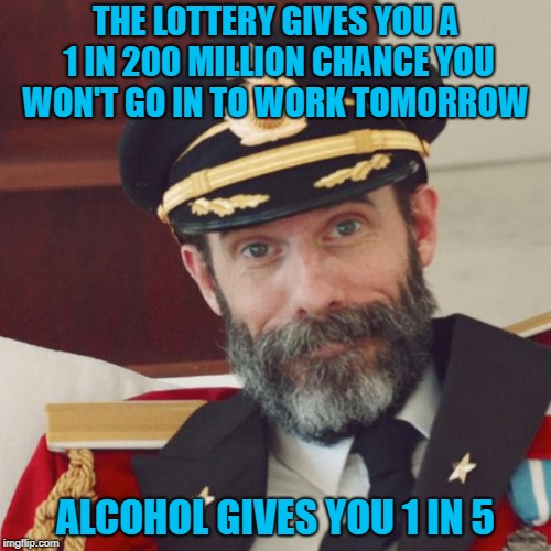 I think I like those odds!!! |  THE LOTTERY GIVES YOU A 1 IN 200 MILLION CHANCE YOU WON'T GO IN TO WORK TOMORROW; ALCOHOL GIVES YOU 1 IN 5 | image tagged in captain obvious,memes,alcohol,funny,lottery,missing work | made w/ Imgflip meme maker