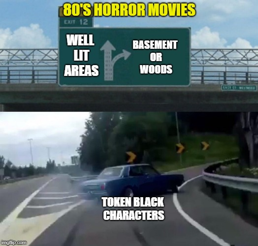 Left Exit 12 Off Ramp Meme | 80'S HORROR MOVIES BASEMENT OR WOODS TOKEN BLACK CHARACTERS WELL LIT AREAS | image tagged in memes,left exit 12 off ramp | made w/ Imgflip meme maker