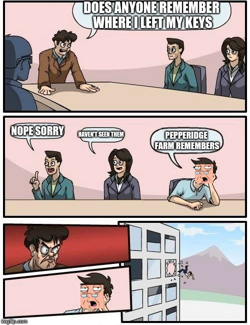 Boardroom Meeting Suggestion |  DOES ANYONE REMEMBER WHERE I LEFT MY KEYS; NOPE SORRY; HAVEN'T SEEN THEM; PEPPERIDGE FARM REMEMBERS | image tagged in memes,boardroom meeting suggestion | made w/ Imgflip meme maker