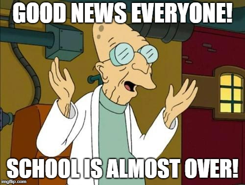 Good News Everyone | GOOD NEWS EVERYONE! SCHOOL IS ALMOST OVER! | image tagged in good news everyone | made w/ Imgflip meme maker