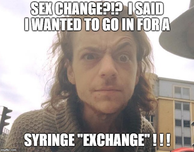 "SEX CHANGE?!?  I SAID I WANTED TO GO IN FOR A SYRINGE ""EXCHANGE"" ! ! ! 