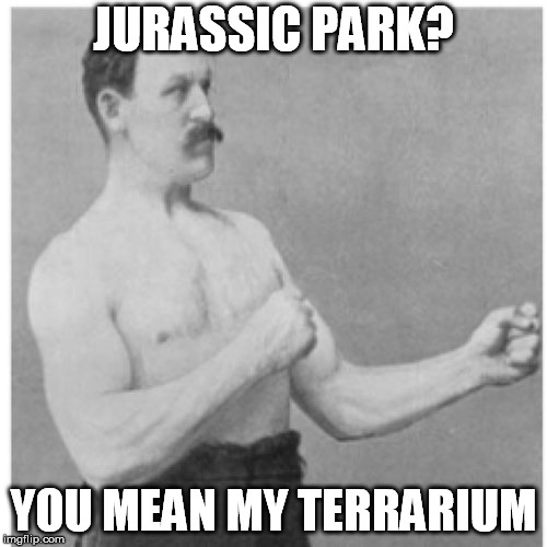 Isla Nublar | JURASSIC PARK? YOU MEAN MY TERRARIUM | image tagged in memes,overly manly man,jurassic park,terraria | made w/ Imgflip meme maker
