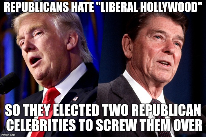 "Liberal Hollywood | REPUBLICANS HATE ""LIBERAL HOLLYWOOD"" SO THEY ELECTED TWO REPUBLICAN CELEBRITIES TO SCREW THEM OVER 