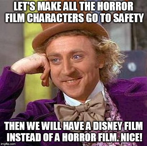 Creepy Condescending Wonka Meme | LET'S MAKE ALL THE HORROR FILM CHARACTERS GO TO SAFETY THEN WE WILL HAVE A DISNEY FILM INSTEAD OF A HORROR FILM. NICE! | image tagged in memes,creepy condescending wonka | made w/ Imgflip meme maker