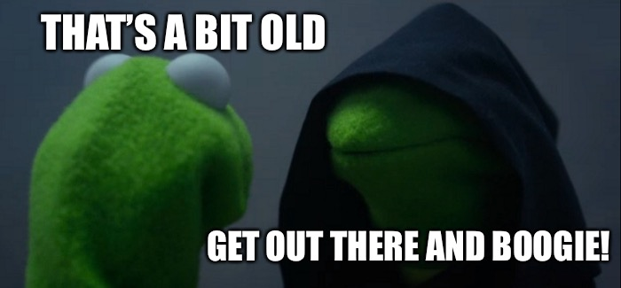 Evil Kermit Meme | THAT'S A BIT OLD GET OUT THERE AND BOOGIE! | image tagged in memes,evil kermit | made w/ Imgflip meme maker
