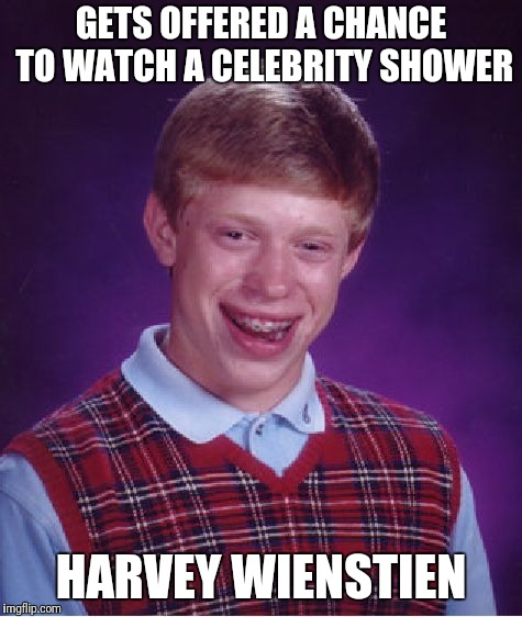 Bad Luck Brian Meme | GETS OFFERED A CHANCE TO WATCH A CELEBRITY SHOWER HARVEY WIENSTIEN | image tagged in memes,bad luck brian | made w/ Imgflip meme maker