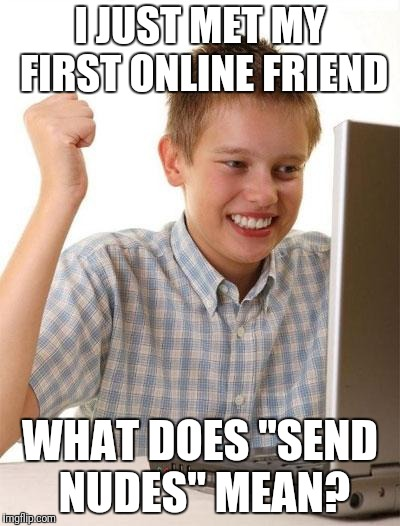 "First Day On The Internet Kid Meme | I JUST MET MY FIRST ONLINE FRIEND WHAT DOES ""SEND NUDES"" MEAN? 