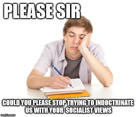 Hey - lets stop indoctrinating students with socialist views | PLEASE SIR COULD YOU PLEASE STOP TRYING TO INDOCTRINATE US WITH YOUR  SOCIALIST VIEWS | image tagged in bored university student,corbyn eww,communist socialist,collage university,momentum,party of hate | made w/ Imgflip meme maker