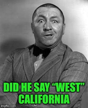 "DID HE SAY ""WEST"" CALIFORNIA 
