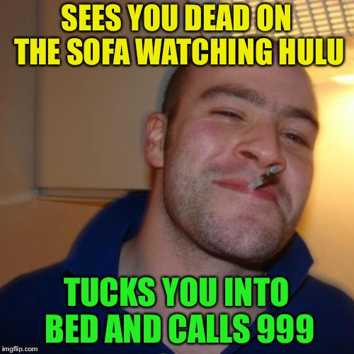 Good Guy Greg Meme | SEES YOU DEAD ON THE SOFA WATCHING HULU TUCKS YOU INTO BED AND CALLS 999 | image tagged in memes,good guy greg | made w/ Imgflip meme maker