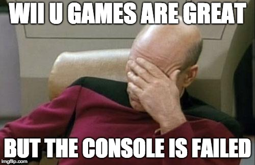 Captain Picard Facepalm Meme | WII U GAMES ARE GREAT BUT THE CONSOLE IS FAILED | image tagged in memes,captain picard facepalm | made w/ Imgflip meme maker