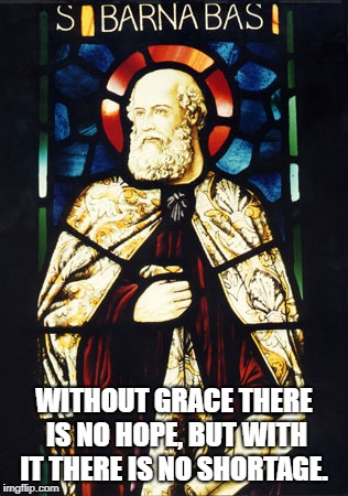 St. Barnabas | WITHOUT GRACE THERE IS NO HOPE, BUT WITH IT THERE IS NO SHORTAGE. | image tagged in saints | made w/ Imgflip meme maker