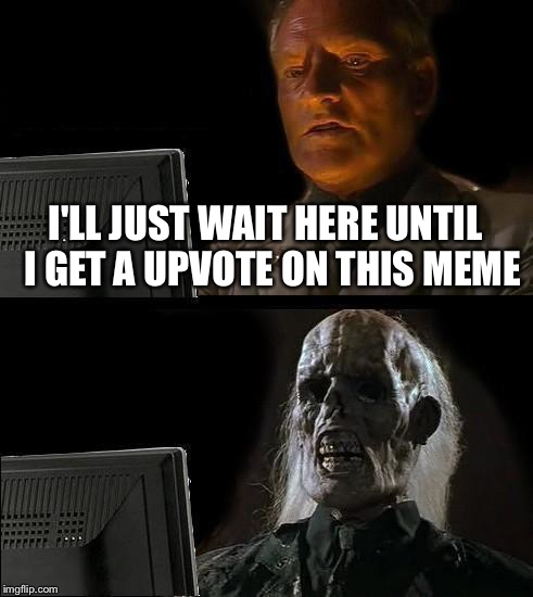 I'll Just Wait Here Guy | I'LL JUST WAIT HERE UNTIL  I GET A UPVOTE ON THIS MEME | image tagged in i'll just wait here guy | made w/ Imgflip meme maker