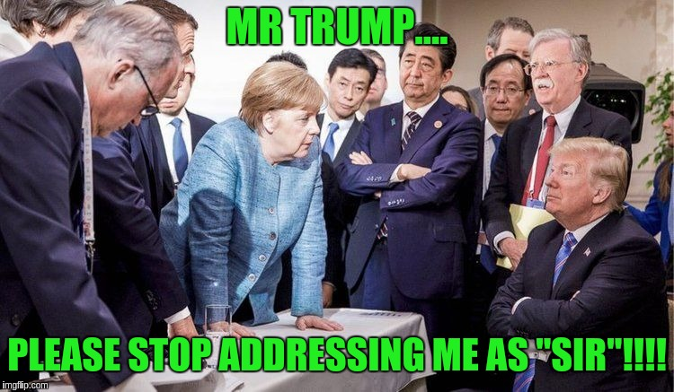 "MR TRUMP.... PLEASE STOP ADDRESSING ME AS ""SIR""!!!! 