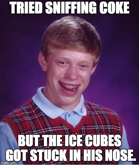 Bad Luck Brian Meme | TRIED SNIFFING COKE BUT THE ICE CUBES GOT STUCK IN HIS NOSE. | image tagged in memes,bad luck brian | made w/ Imgflip meme maker
