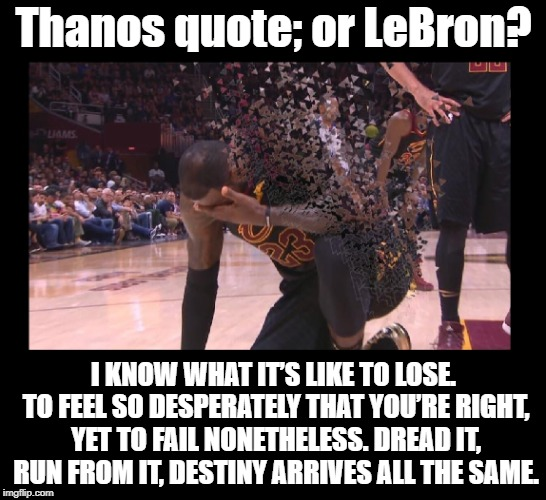 The quote was so fitting for this pic I found.  Not my work, I though it was genius and very well done! | Thanos quote; or LeBron? I KNOW WHAT IT'S LIKE TO LOSE. TO FEEL SO DESPERATELY THAT YOU'RE RIGHT, YET TO FAIL NONETHELESS. DREAD IT, RUN FRO | image tagged in funny memes,lebron james,nba finals,thanos,avengers infinity war,cleveland cavaliers | made w/ Imgflip meme maker