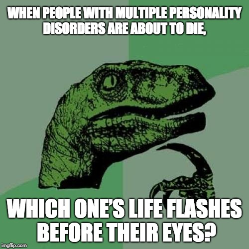 Philosoraptor Meme | WHEN PEOPLE WITH MULTIPLE PERSONALITY DISORDERS ARE ABOUT TO DIE, WHICH ONE'S LIFE FLASHES BEFORE THEIR EYES? | image tagged in memes,philosoraptor | made w/ Imgflip meme maker