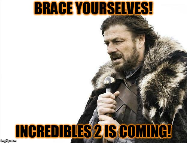 waiting for Incredibles 2... | BRACE YOURSELVES! INCREDIBLES 2 IS COMING! | image tagged in memes,brace yourselves x is coming | made w/ Imgflip meme maker