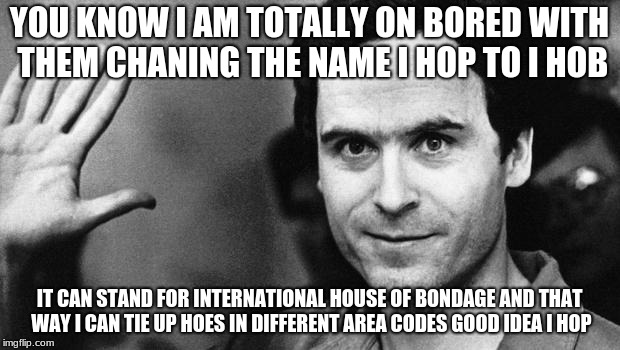 ted bundy greeting | YOU KNOW I AM TOTALLY ON BORED WITH THEM CHANING THE NAME I HOP TO I HOB IT CAN STAND FOR INTERNATIONAL HOUSE OF BONDAGE AND THAT WAY I CAN  | image tagged in ted bundy greeting | made w/ Imgflip meme maker