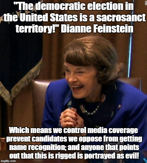 "Oligarchy rigging of elections is sacrosanct! | ""The democratic election in the United States is a sacrosanct territory!"" Dianne Feinstein Which means we control media coverage prevent can 