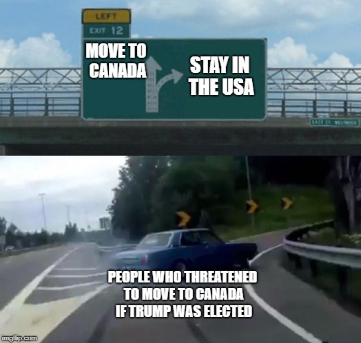 Left Exit 12 Off Ramp Meme | MOVE TO CANADA PEOPLE WHO THREATENED TO MOVE TO CANADA IF TRUMP WAS ELECTED STAY IN THE USA | image tagged in memes,left exit 12 off ramp | made w/ Imgflip meme maker