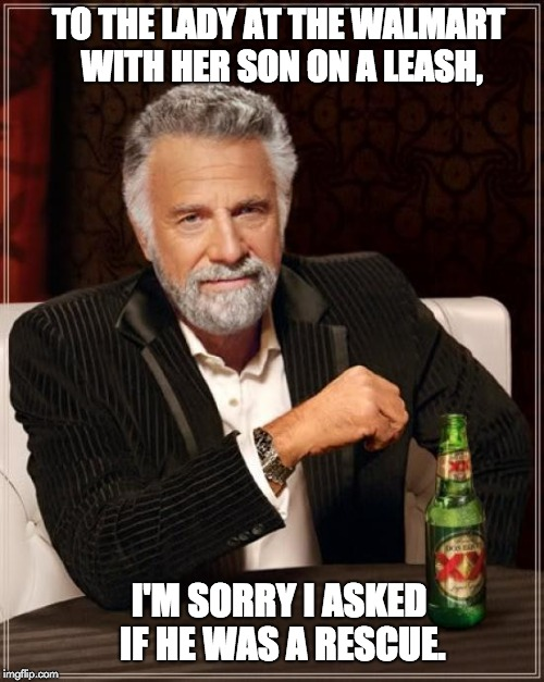 The Most Interesting Man In The World Meme | TO THE LADY AT THE WALMART WITH HER SON ON A LEASH, I'M SORRY I ASKED IF HE WAS A RESCUE. | image tagged in memes,the most interesting man in the world | made w/ Imgflip meme maker