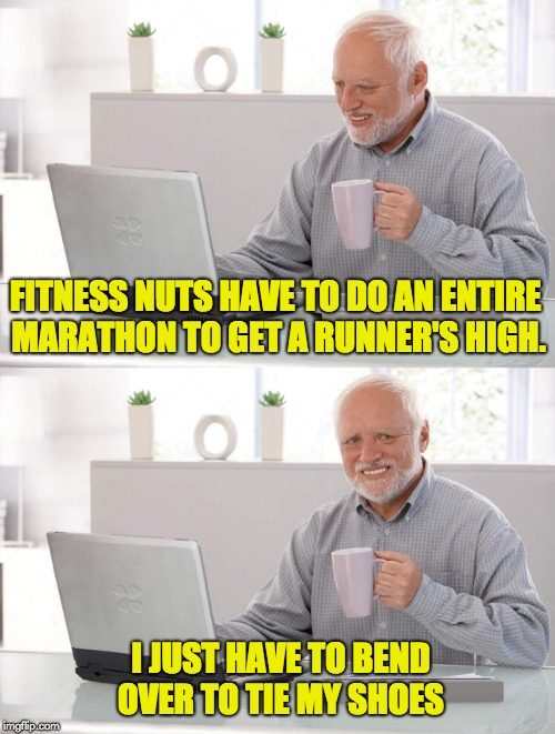 Old man cup of coffee | FITNESS NUTS HAVE TO DO AN ENTIRE MARATHON TO GET A RUNNER'S HIGH. I JUST HAVE TO BEND OVER TO TIE MY SHOES | image tagged in old man cup of coffee | made w/ Imgflip meme maker