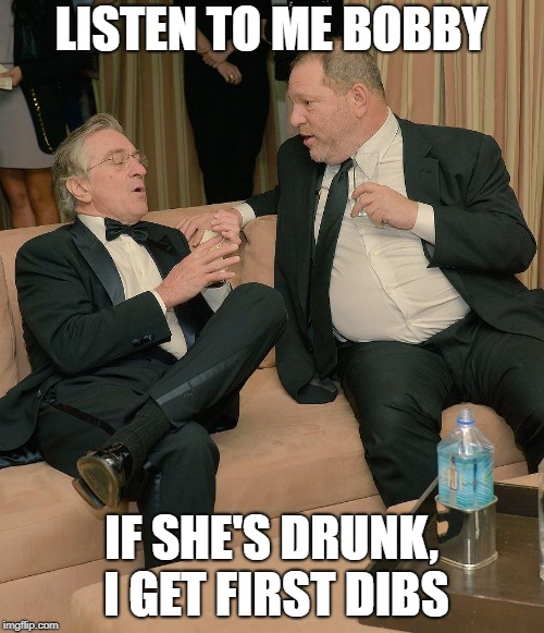 LISTEN TO ME BOBBY IF SHE'S DRUNK, I GET FIRST DIBS | image tagged in robert de niro,trump,funny,harvey weinstein | made w/ Imgflip meme maker