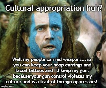 Cultural Appropriation | Cultural appropriation huh? Well my people carried weapons...so you can keep your hoop earrings and facial tattoos and I'll keep my guns bec | image tagged in scottish voting tactics,culture,guns | made w/ Imgflip meme maker
