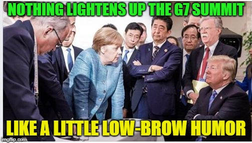 Oh the humanity..... | NOTHING LIGHTENS UP THE G7 SUMMIT LIKE A LITTLE LOW-BROW HUMOR | image tagged in trump g7 summit,memes,funny | made w/ Imgflip meme maker