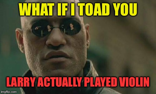 Matrix Morpheus Meme | WHAT IF I TOAD YOU LARRY ACTUALLY PLAYED VIOLIN | image tagged in memes,matrix morpheus | made w/ Imgflip meme maker