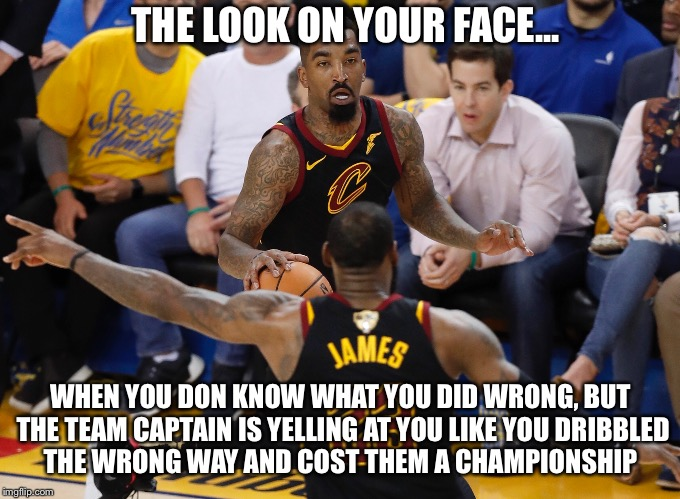 WrongWay Smith |  THE LOOK ON YOUR FACE... WHEN YOU DON KNOW WHAT YOU DID WRONG, BUT THE TEAM CAPTAIN IS YELLING AT YOU LIKE YOU DRIBBLED THE WRONG WAY AND COST THEM A CHAMPIONSHIP | image tagged in lebron james,basketball,lebron james  jr smith,that look you give | made w/ Imgflip meme maker