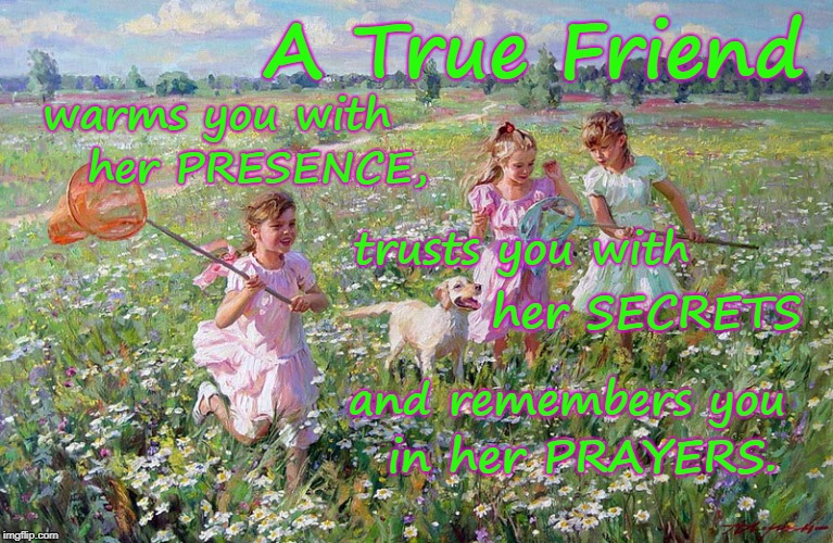 A True Friend Warms, Trusts, Prays... | A True Friend in her PRAYERS. warms you with trusts you with her SECRETS and remembers you her PRESENCE, | image tagged in true friend,warm presence,trust secrets,remember prayers | made w/ Imgflip meme maker