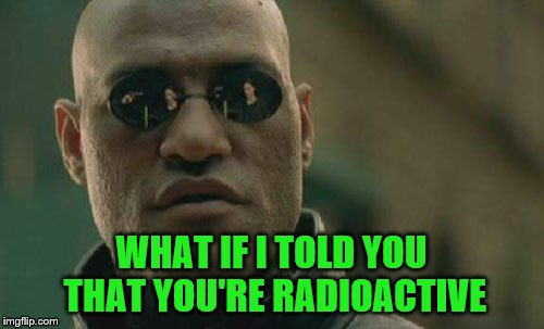 Matrix Morpheus Meme | WHAT IF I TOLD YOU THAT YOU'RE RADIOACTIVE | image tagged in memes,matrix morpheus | made w/ Imgflip meme maker