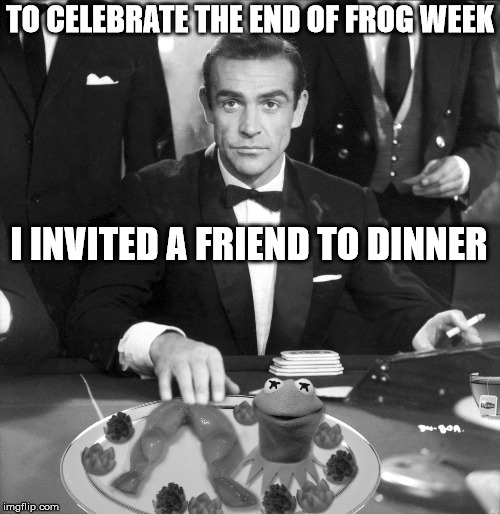 Kermit: The Other White Meat | TO CELEBRATE THE END OF FROG WEEK I INVITED A FRIEND TO DINNER | image tagged in frog week,kermit the frog,sean connery  kermit,sean connery | made w/ Imgflip meme maker