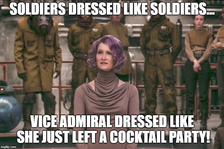 Laura Dern Star Wars The Last Jedi 2 | SOLDIERS DRESSED LIKE SOLDIERS... VICE ADMIRAL DRESSED LIKE SHE JUST LEFT A COCKTAIL PARTY! | image tagged in laura dern star wars the last jedi 2 | made w/ Imgflip meme maker