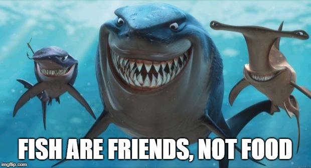 Finding Nemo Sharks | FISH ARE FRIENDS, NOT FOOD | image tagged in finding nemo sharks | made w/ Imgflip meme maker
