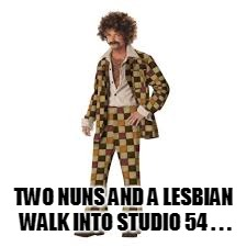 TWO NUNS AND A LESBIAN WALK INTO STUDIO 54 . . . | made w/ Imgflip meme maker