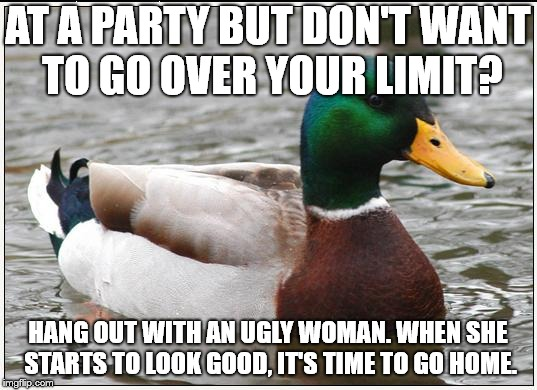 Actual Advice Mallard Meme | AT A PARTY BUT DON'T WANT TO GO OVER YOUR LIMIT? HANG OUT WITH AN UGLY WOMAN. WHEN SHE STARTS TO LOOK GOOD, IT'S TIME TO GO HOME. | image tagged in memes,actual advice mallard | made w/ Imgflip meme maker