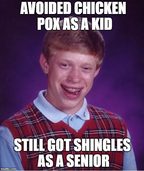 Bad Luck Brain Shingles |  AVOIDED CHICKEN POX AS A KID; STILL GOT SHINGLES AS A SENIOR | image tagged in memes,bad luck brian,funny memes,dank memes,shingles | made w/ Imgflip meme maker