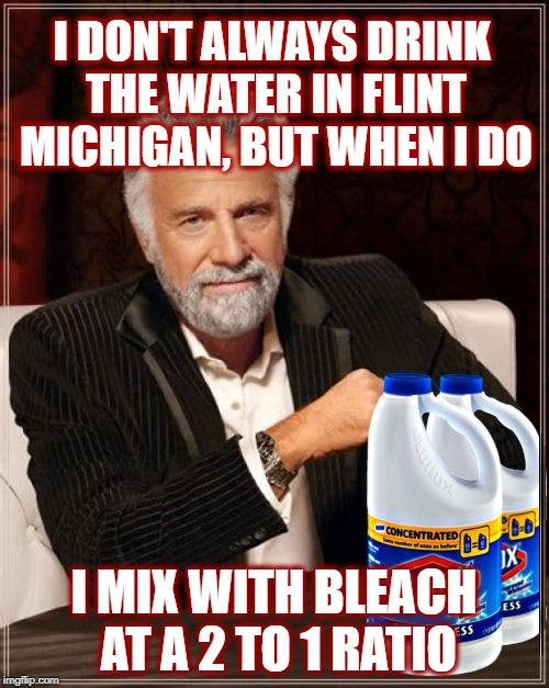 I Don't Always Drink Bleach | I DON'T ALWAYS DRINK THE WATER IN FLINT MICHIGAN, BUT WHEN I DO I MIX WITH BLEACH AT A 2 TO 1 RATIO | image tagged in i don't always drink bleach | made w/ Imgflip meme maker