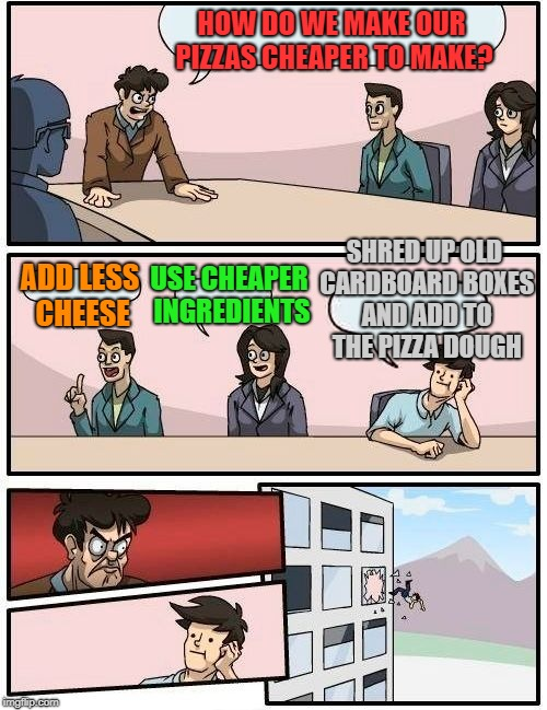 Boardroom Meeting Suggestion Meme | HOW DO WE MAKE OUR PIZZAS CHEAPER TO MAKE? ADD LESS CHEESE USE CHEAPER INGREDIENTS SHRED UP OLD CARDBOARD BOXES AND ADD TO THE PIZZA DOUGH | image tagged in memes,boardroom meeting suggestion | made w/ Imgflip meme maker