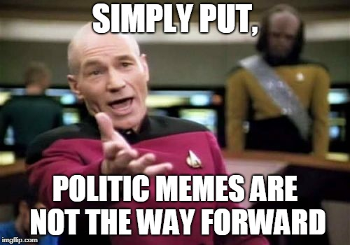 Who agrees? | SIMPLY PUT, POLITIC MEMES ARE NOT THE WAY FORWARD | image tagged in memes,picard wtf,politics,funny | made w/ Imgflip meme maker