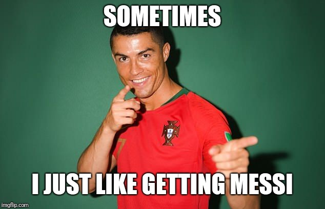 SOMETIMES I JUST LIKE GETTING MESSI | image tagged in ronaldo | made w/ Imgflip meme maker