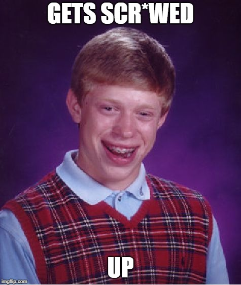 Bad Luck Brian Meme | GETS SCR*WED UP | image tagged in memes,bad luck brian | made w/ Imgflip meme maker