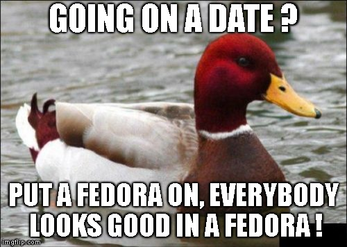 Malicious Advice Mallard | GOING ON A DATE ? PUT A FEDORA ON, EVERYBODY LOOKS GOOD IN A FEDORA ! | image tagged in memes,malicious advice mallard | made w/ Imgflip meme maker