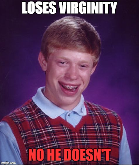 Bad Luck Brian Meme | LOSES VIRGINITY NO HE DOESN'T | image tagged in memes,bad luck brian | made w/ Imgflip meme maker
