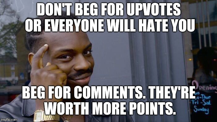 Roll Safe Think About It Meme | DON'T BEG FOR UPVOTES OR EVERYONE WILL HATE YOU BEG FOR COMMENTS. THEY'RE WORTH MORE POINTS. | image tagged in memes,roll safe think about it | made w/ Imgflip meme maker