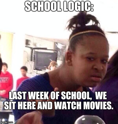 Black Girl Wat Meme | SCHOOL LOGIC: LAST WEEK OF SCHOOL,  WE SIT HERE AND WATCH MOVIES. | image tagged in memes,black girl wat | made w/ Imgflip meme maker